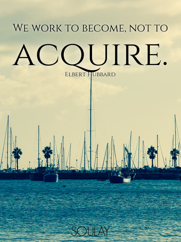 We work to become, not to acquire. - Quote Poster