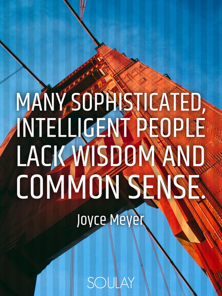 Many sophisticated, intelligent people lack wisdom and common sense. (Poster)