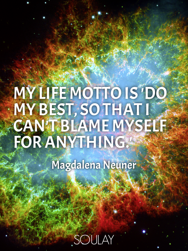 My life motto is 'Do my best, so that I can't blame myself ...