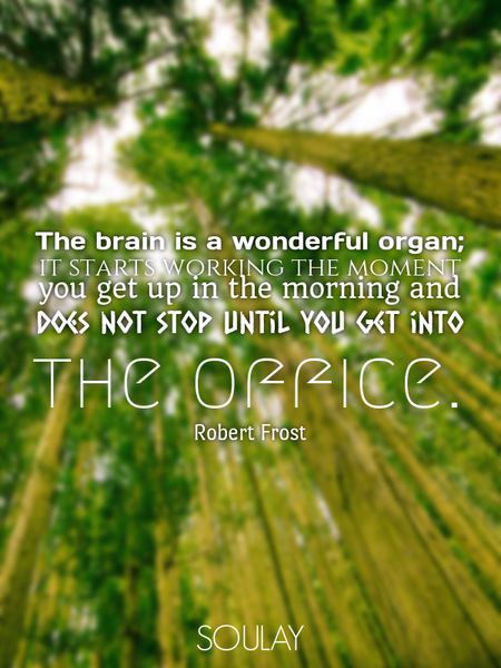 The brain is a wonderful organ; it starts working the moment you get up in the morning and does n... (Poster)