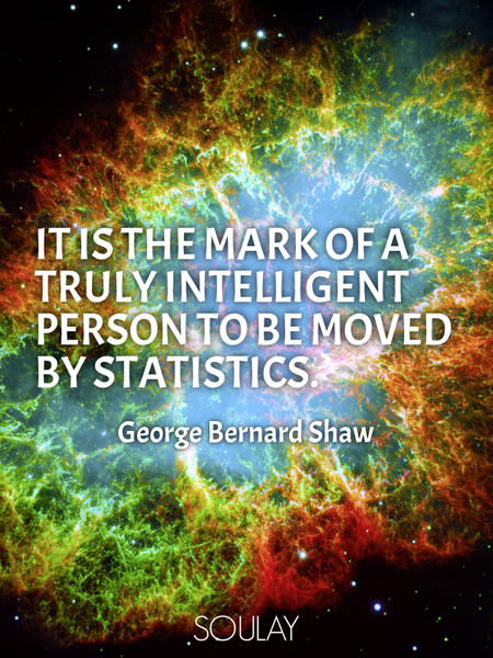 It is the mark of a truly intelligent person to be moved by statistics. (Poster)
