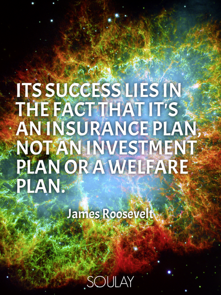 Its success lies in the fact that it's an insurance plan, not an investment plan or a welfare plan. (Poster)