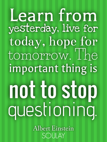 Learn from yesterday, live for today, hope for tomorrow. The important thing is not to stop quest... (Poster)