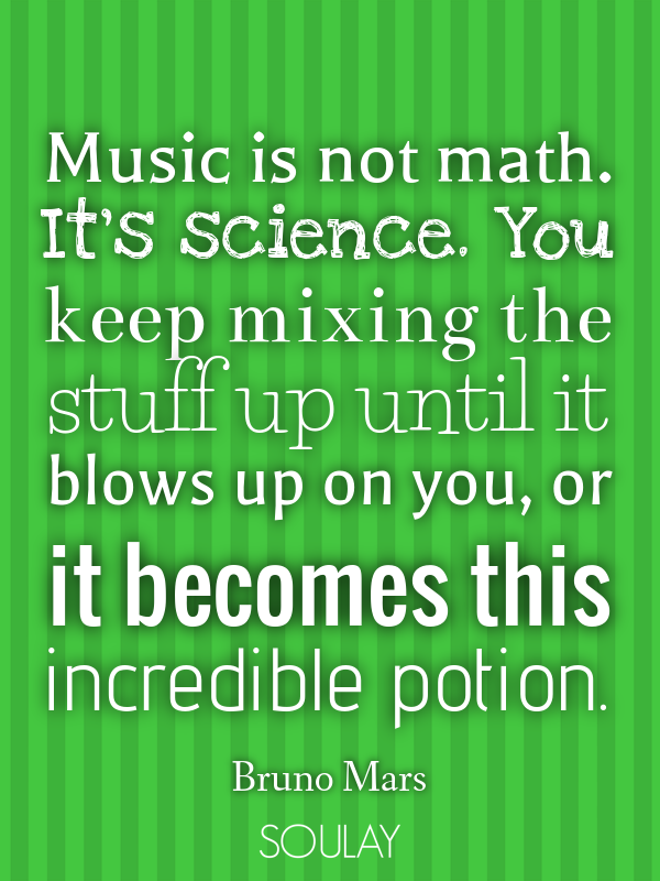 Music is not math. It's science. You keep mixing the stuff up until... - Quote Poster