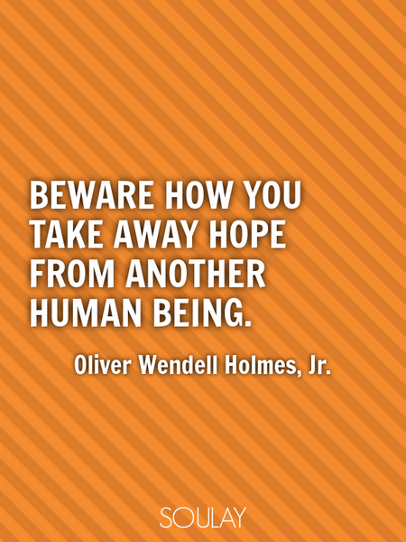 Beware how you take away hope from another human being. (Poster)