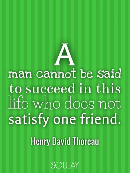 A man cannot be said to succeed in this life who does not satisfy one friend. (Poster)