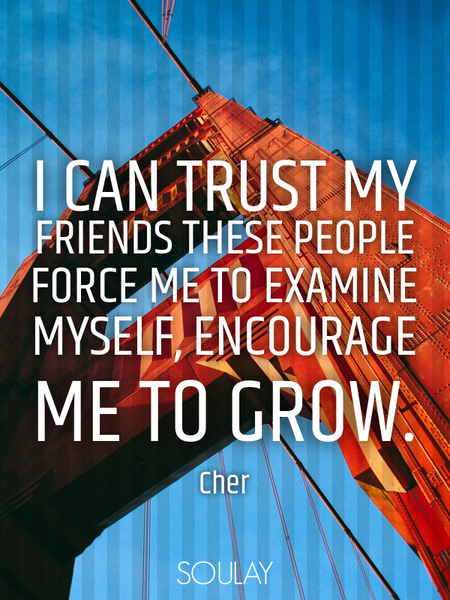 I can trust my friends These people force me to examine myself, encourage me to grow. (Poster)