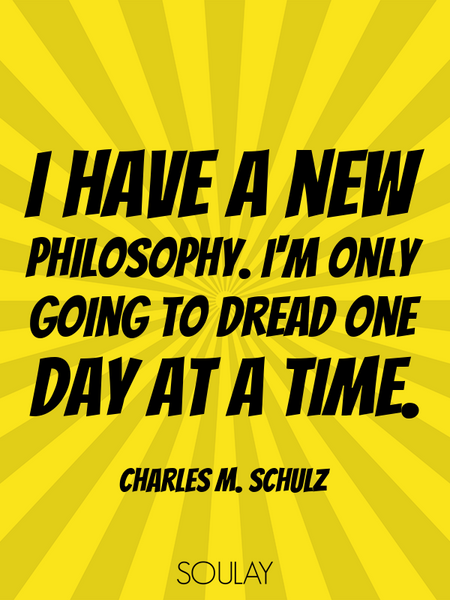 I have a new philosophy. I'm only going to dread one day at a time. (Poster)