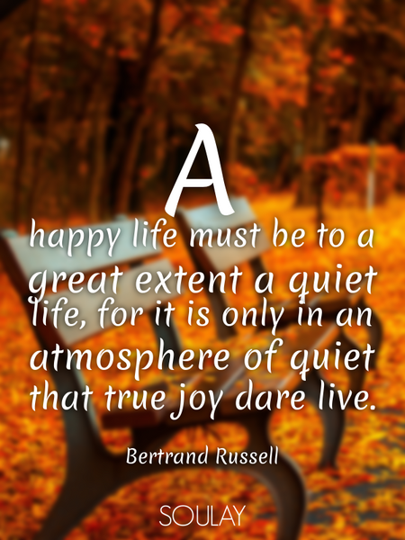 A happy life must be to a great extent a quiet life, for it is only in an atmosphere of quiet tha... (Poster)