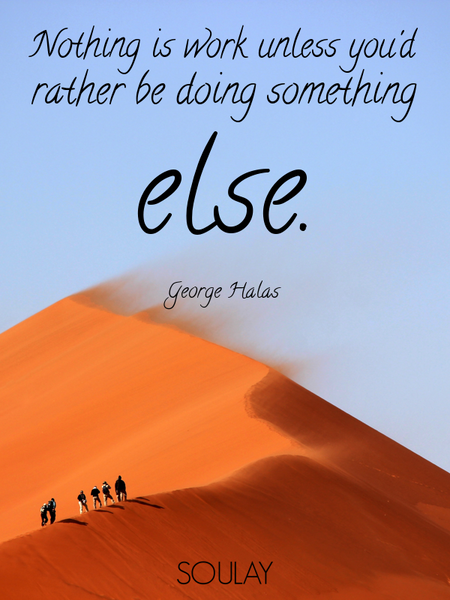 Nothing is work unless you'd rather be doing something else. (Poster)