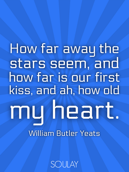 How far away the stars seem, and how far is our first kiss, and ah, how old my heart. (Poster)