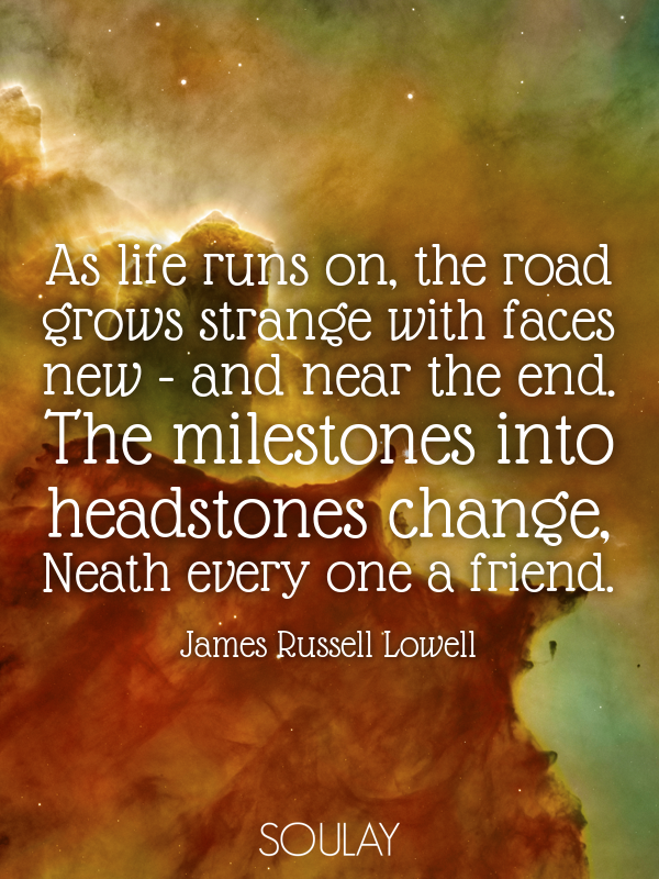 As life runs on, the road grows strange with faces new - and near t... - Quote Poster
