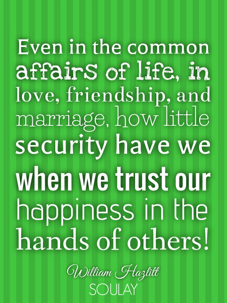 Even in the common affairs of life, in love, friendship, and marriage, how little security have w... (Poster)