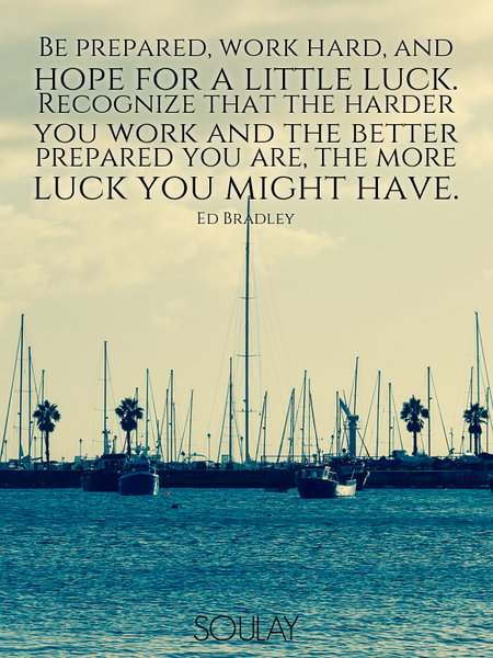 Be prepared, work hard, and hope for a little luck. Recognize that the harder you work and the be... (Poster)