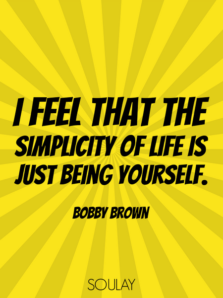 I feel that the simplicity of life is just being yourself. (Poster)