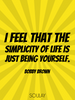 I feel that the simplicity of life is just being yourself. - Quote Poster