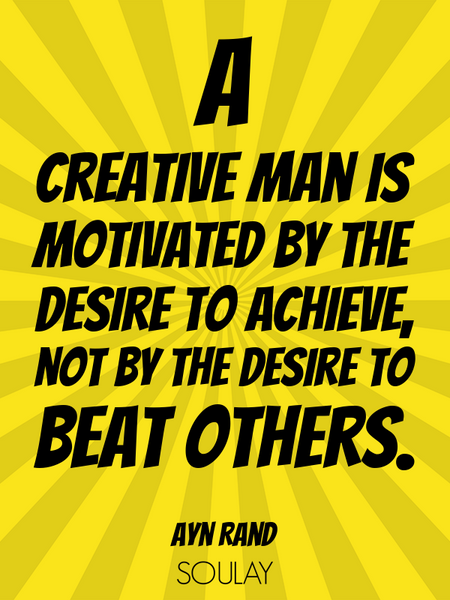 A creative man is motivated by the desire to achieve, not by the desire to beat others. (Poster)