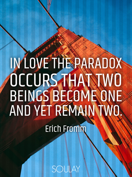 In love the paradox occurs that two beings become one and yet remain two. (Poster)