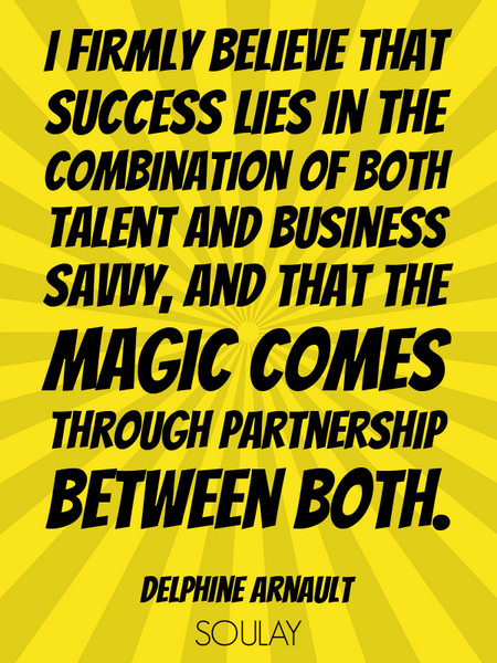 I firmly believe that success lies in the combination of both talent and business savvy, and that... (Poster)