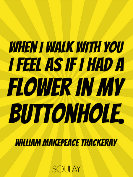When I walk with you I feel as if I had a flower in my buttonhole. (Poster)