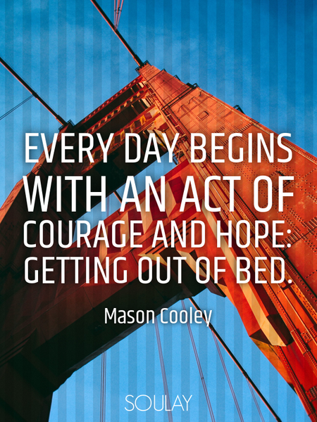 Every day begins with an act of courage and hope: getting out of bed. (Poster)