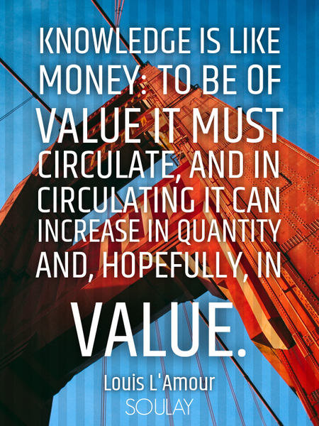 Knowledge is like money: to be of value it must circulate, and in circulating it can increase in ... (Poster)