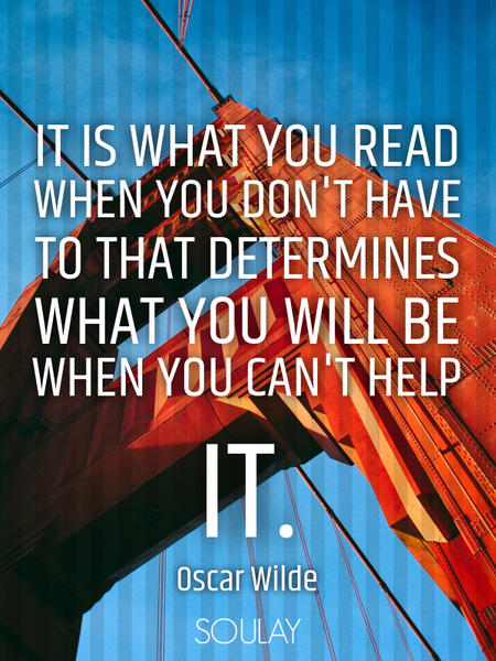 It is what you read when you don't have to that determines what you will be when you can't help it. (Poster)