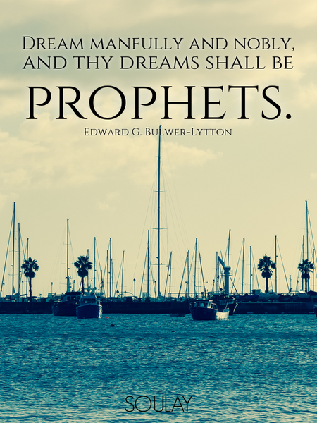 Dream manfully and nobly, and thy dreams shall be prophets. (Poster)