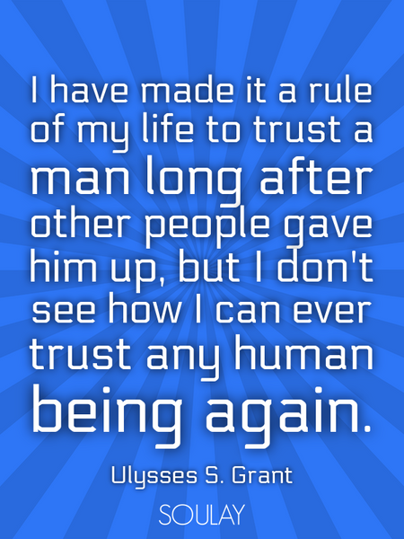 I have made it a rule of my life to trust a man long after other people gave him up, but I don't ... (Poster)