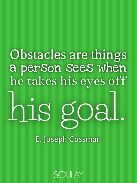 Obstacles are things a person sees when he takes his eyes off his goal. (Poster)
