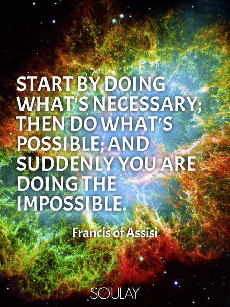 Start by doing what's necessary; then do what's possible; and suddenly you are doing the impossible. (Poster)