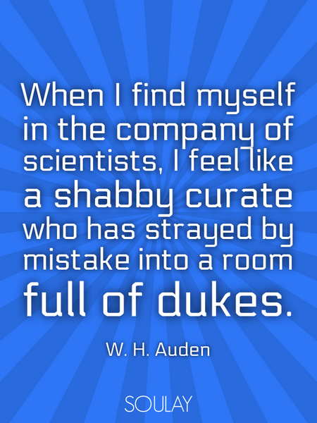 When I find myself in the company of scientists, I feel like a shabby curate who has strayed by m... (Poster)