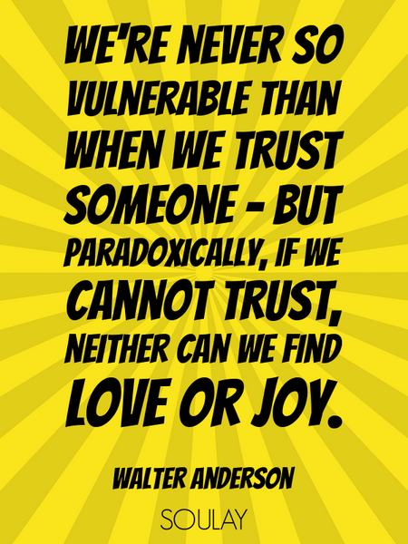 We're never so vulnerable than when we trust someone - but paradoxically, if we cannot trust, nei... (Poster)