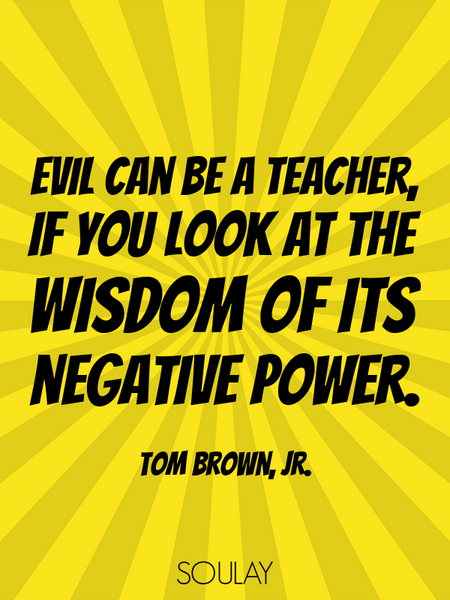 Evil can be a teacher, if you look at the wisdom of its negative power. (Poster)
