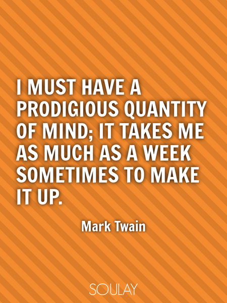 I must have a prodigious quantity of mind; it takes me as much as a week sometimes to make it up. (Poster)