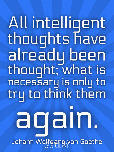 All intelligent thoughts have already been thought; what is necessary is only to try to think the... (Poster)