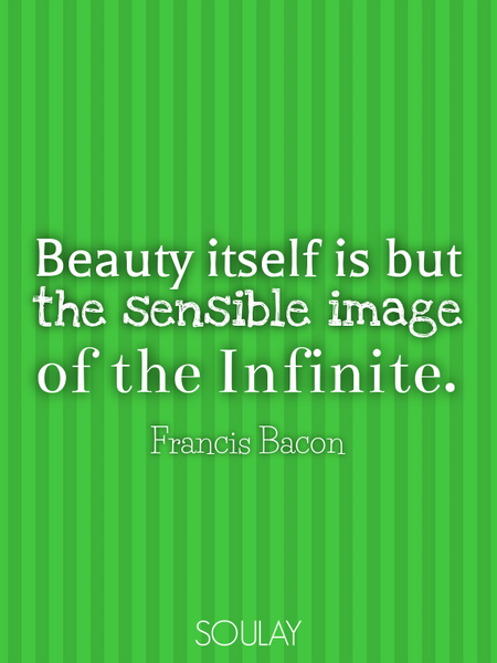 Beauty itself is but the sensible image of the Infinite. (Poster)