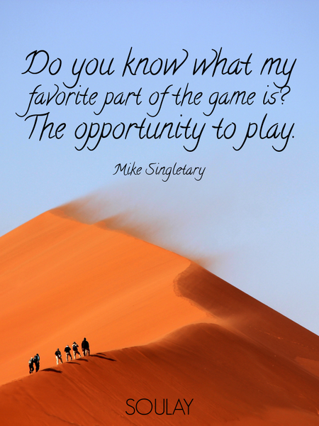 Do you know what my favorite part of the game is? The opportunity to play. (Poster)