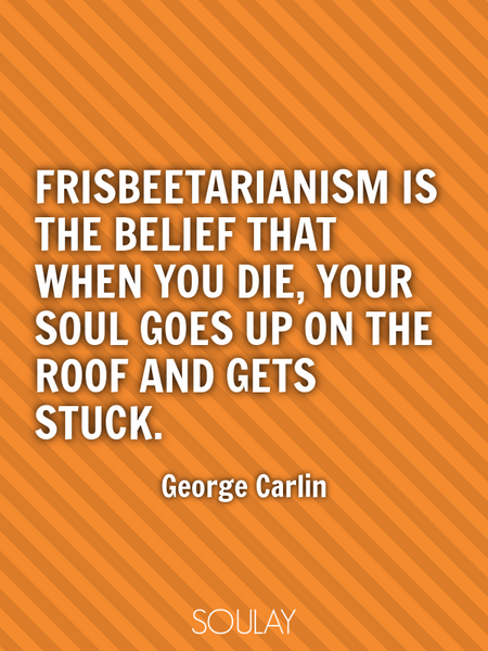 Frisbeetarianism is the belief that when you die, your soul goes up on the roof and gets stuck. (Poster)