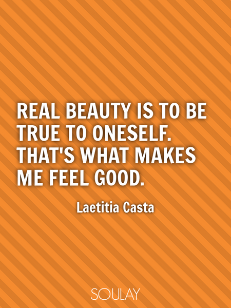 Real beauty is to be true to oneself. That's what makes me feel good. (Poster)