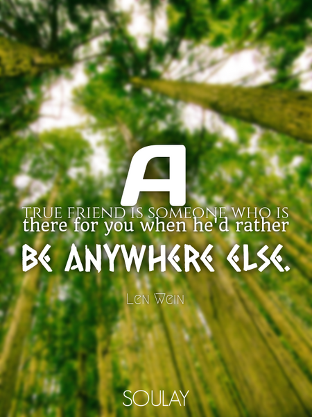 A true friend is someone who is there for you when he'd rather be anywhere else. (Poster)