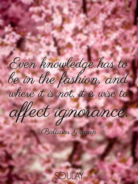 Even knowledge has to be in the fashion, and where it is not, it is wise to affect ignorance. (Poster)