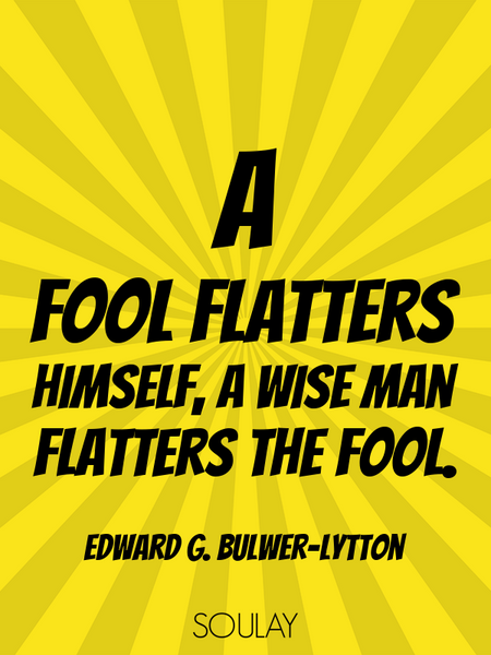 A fool flatters himself, a wise man flatters the fool. (Poster)