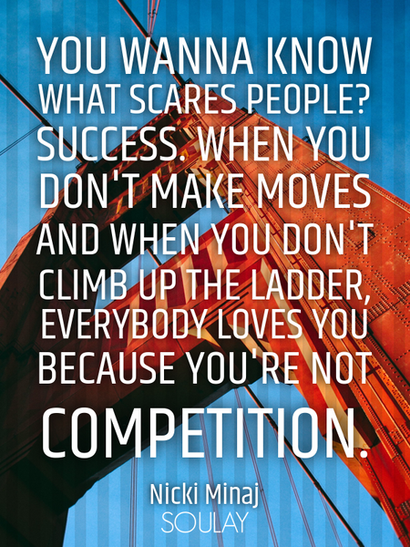 You wanna know what scares people? Success. When you don't make moves and when you don't climb up... (Poster)