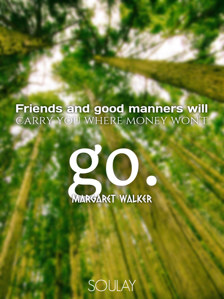Friends and good manners will carry you where money won't go. (Poster)