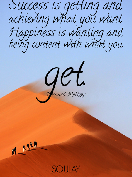 Success is getting and achieving what you want. Happiness is wanting and being content with what ... (Poster)