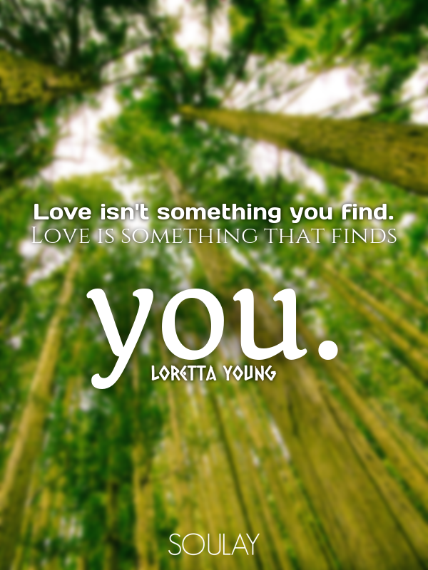 Love isn't something you find. Love is something that finds you. - Quote Poster