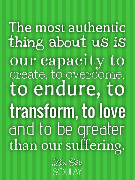 The most authentic thing about us is our capacity to create, to overcome, to endure, to transform... (Poster)
