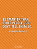 Be smarter than other people, just don't tell them so. - Quote Poster