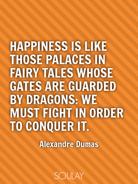 Happiness is like those palaces in fairy tales whose gates are guarded by dragons: we must fight ... (Poster)